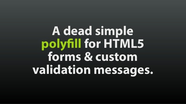 A dead simple polyfill for HTML5 forms & custom validation messages.