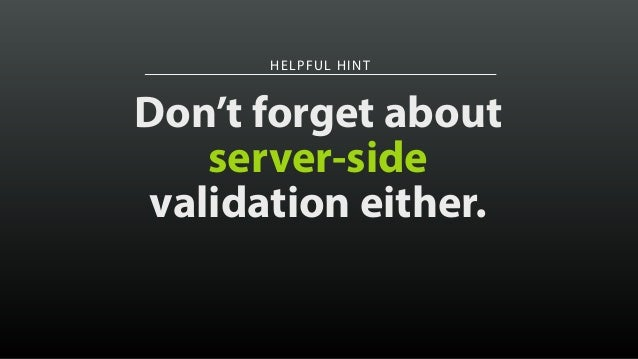 HELPFUL HINT Don't forget about server-side validation either.
