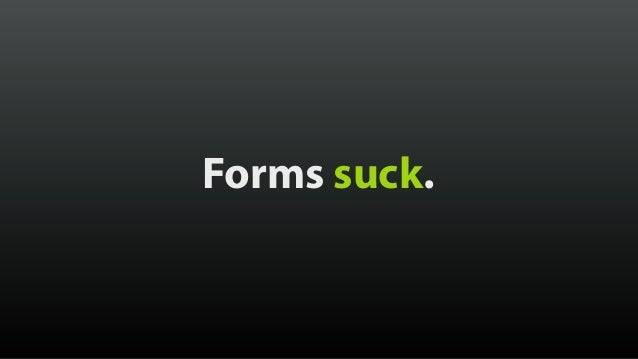 Forms suck. can a lot less