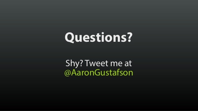 Thank you! @AaronGustafson aaron-gustafson.com slideshare.net/AaronGustafson
