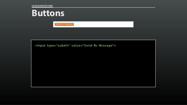 "FALLING IN LOVE WITH FORMS Buttons <input type=""submit"" value=""Send My Message"">"