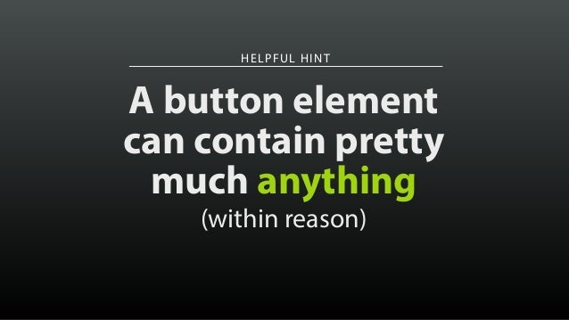 HELPFUL HINT A button element can contain pretty much anything (within reason)