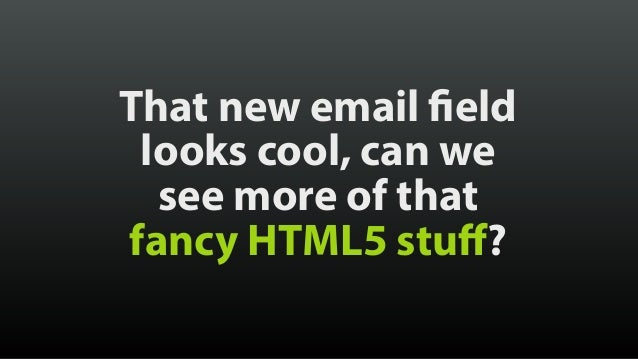 That new email field looks cool, can we see more of that fancy HTML5 stuff?