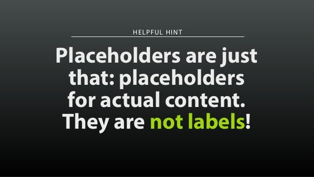 HELPFUL HINT Placeholders are just that: placeholders for actual content. They are not labels!