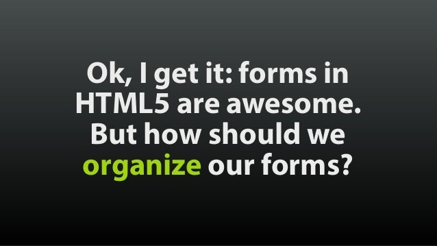 Ok, I get it: forms in HTML5 are awesome. But how should we organize our forms?