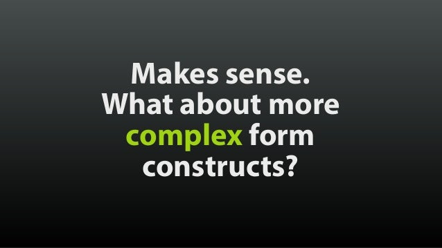Makes sense. What about more complex form constructs?