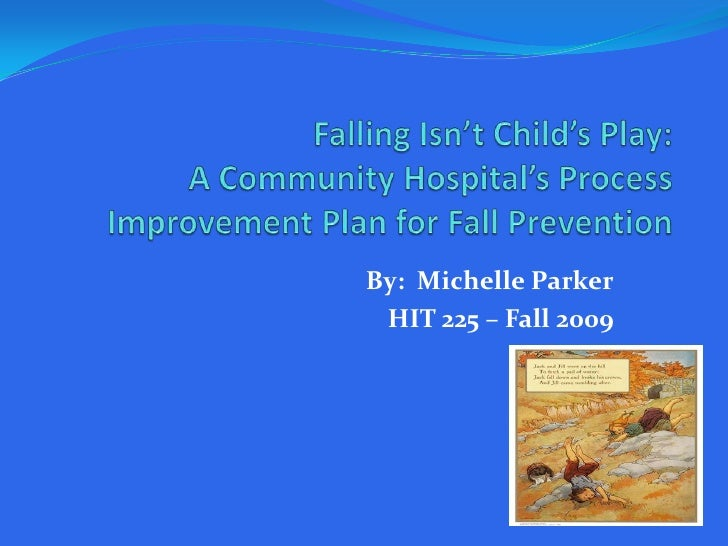 Falling Isn't Child's Play:A Community Hospital's Process Improvement Plan for Fall Prevention<br />By:  Michelle Parker<b...