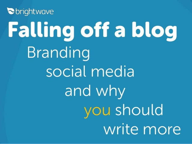 Falling off a blog Branding social media and why you should write more