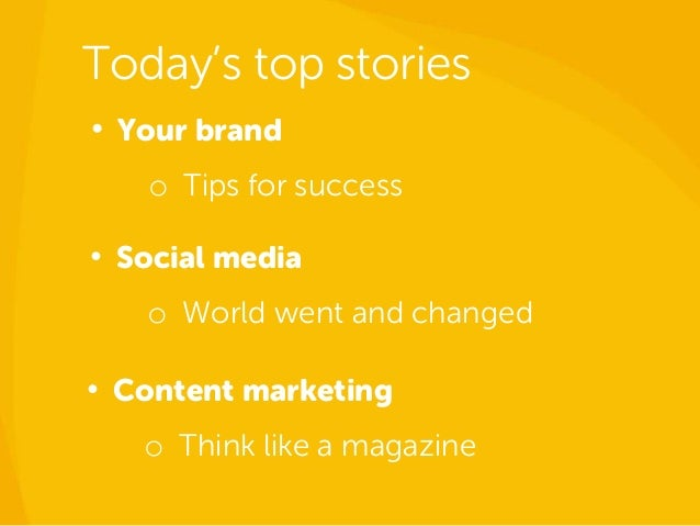 Today's top stories • Your brand o Tips for success • Content marketing o Think like a magazine • Social media o World wen...