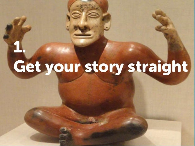 1. Get your story straight
