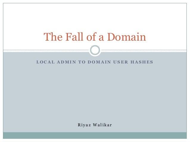 The Fall of a Domain LOCAL ADMIN TO DOMAIN USER HASHES  Riyaz Walikar