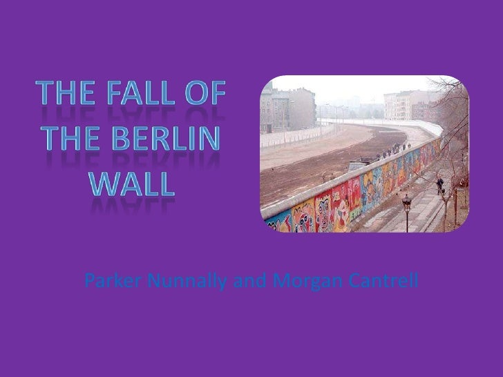 The Fall of the Berlin wall<br />Parker Nunnally and Morgan Cantrell<br />