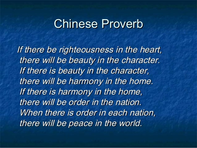 Chinese ProverbIf there be righteousness in the heart, there will be beauty in the character. If there is beauty in the ch...