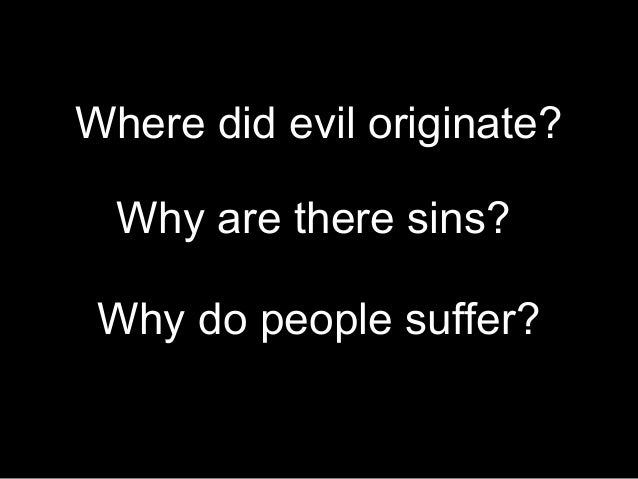 Where did evil originate? Why do people suffer? Why are there sins?