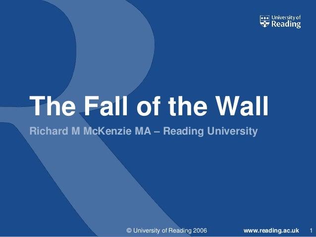 The Fall of the Wall Richard M McKenzie MA – Reading University  © University of Reading 2006  www.reading.ac.uk  1