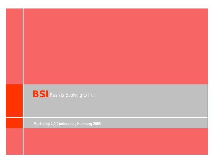 BSI Push is Evolving to Pull  Marketing 2.0 Conference, Hamburg 2005