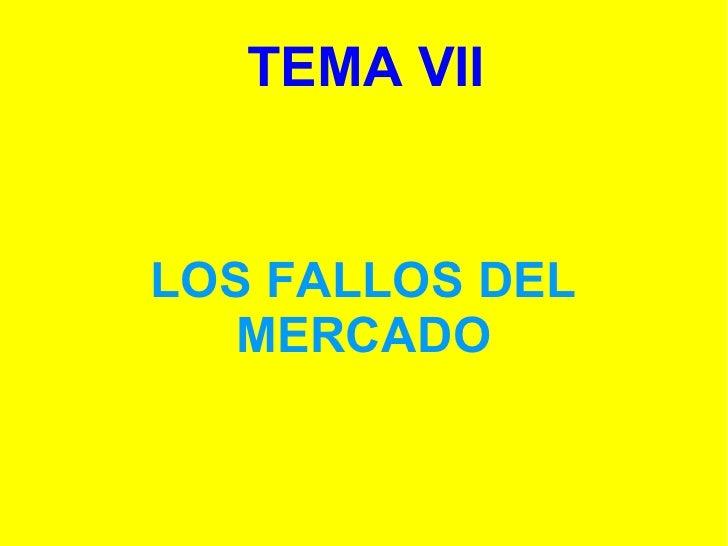 TEMA VII <ul><ul><li>LOS FALLOS DEL MERCADO </li></ul></ul>