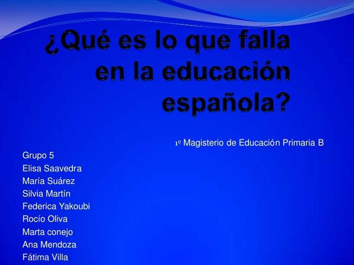 ¿Qué es lo que falla en la educación española?<br />1º Magisterio de Educación Primaria B <br />Grupo 5<br />Elisa Saavedr...