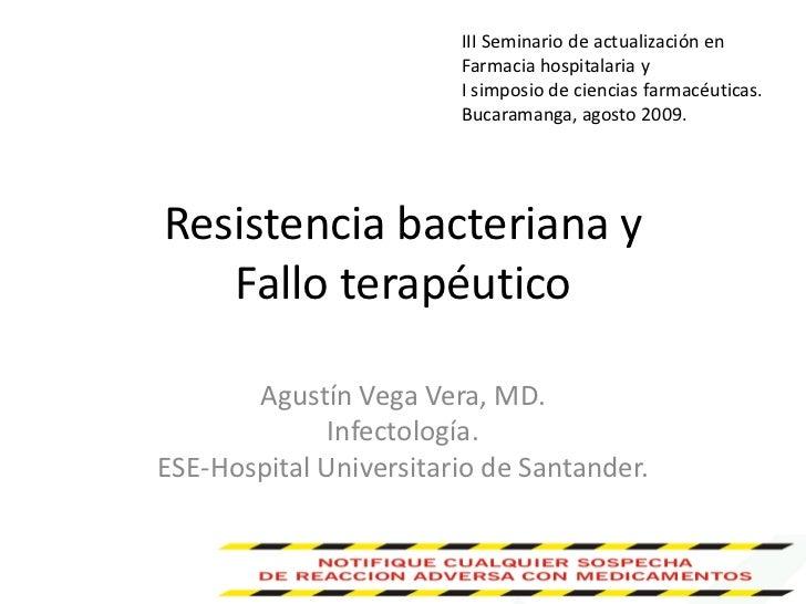 Resistencia bacteriana y Fallo terapéutico<br />Agustín Vega Vera, MD. <br />Infectología.  <br />ESE-Hospital Universitar...