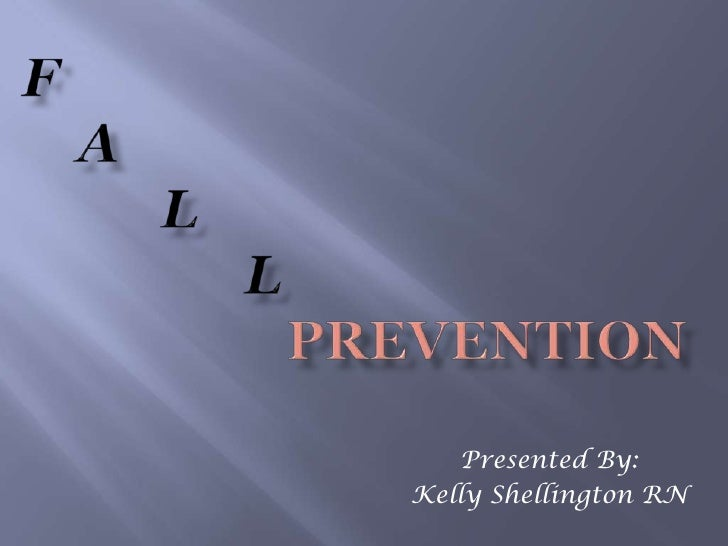 F    a          l                l                   Prevention<br />Presented By: <br />Kelly Shellington RN<br />