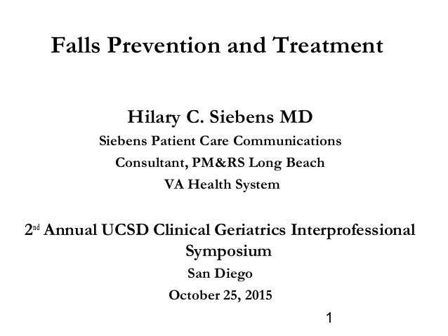 1 Falls Prevention and Treatment Hilary C. Siebens MD Siebens Patient Care Communications Consultant, PM&RS Long Beach VA ...