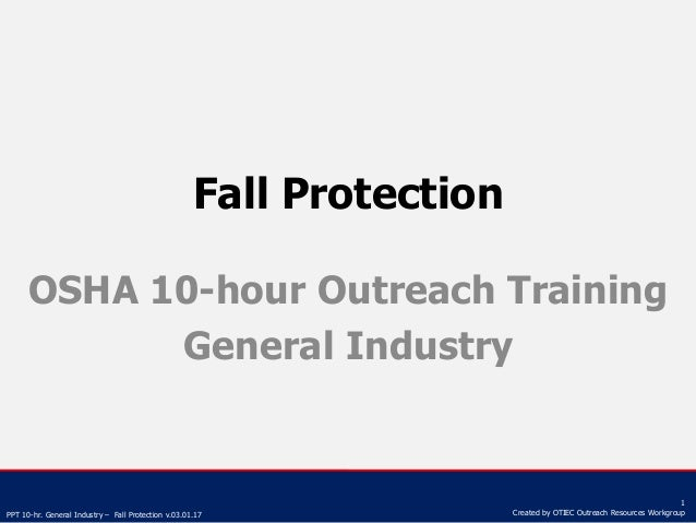 PPT 10-hr. General Industry – Fall Protection v.03.01.17 1 Created by OTIEC Outreach Resources Workgroup Fall Protection O...