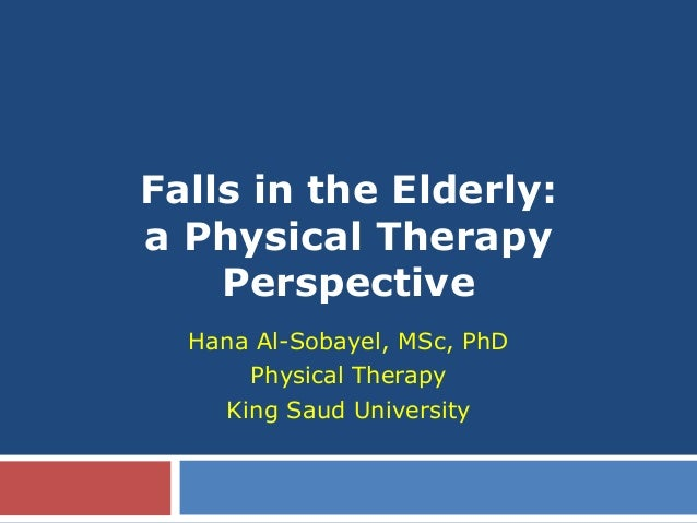 Falls in the Elderly: a Physical Therapy Perspective Hana Al-Sobayel, MSc, PhD Physical Therapy King Saud University