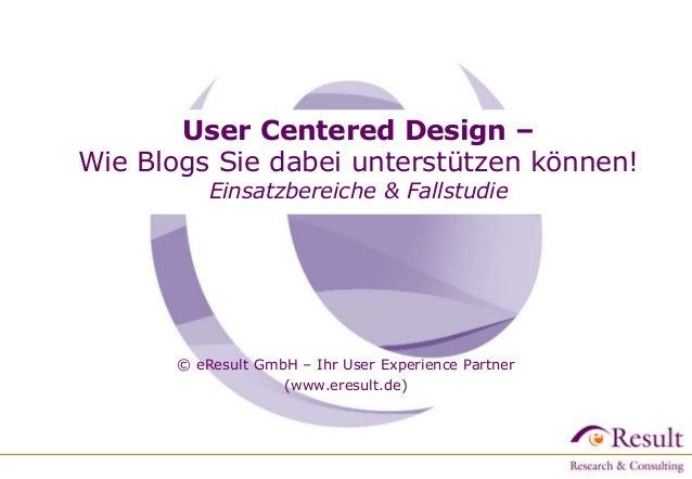 User Centered Design – Wie Blogs Sie dabei unterstützen können! Einsatzbereiche & Fallstudie © eResult GmbH – Ihr User Exp...