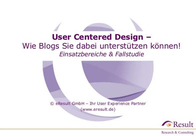 User Centered Design –Wie Blogs Sie dabei unterstützen können!           Einsatzbereiche & Fallstudie       © eResult GmbH...