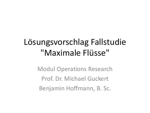 """Lösungsvorschlag Fallstudie """"Maximale Flüsse"""" Modul Operations Research Prof. Dr. Michael Guckert Benjamin Hoffmann, B. Sc."""