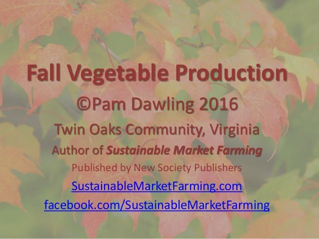 Fall Vegetable Production ©Pam Dawling 2016 Twin Oaks Community, Virginia Author of Sustainable Market Farming Published b...