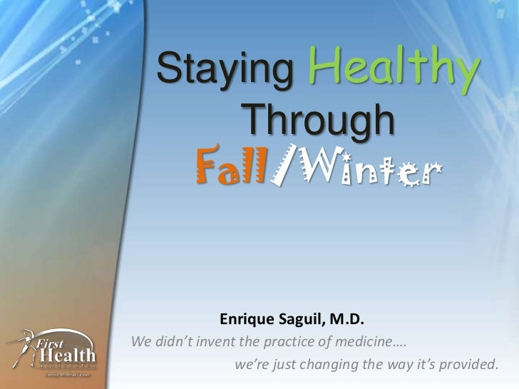 Staying Healthy       Through     Fall/Winter             Enrique Saguil, M.D.We didn't invent the practice of medicine…. ...