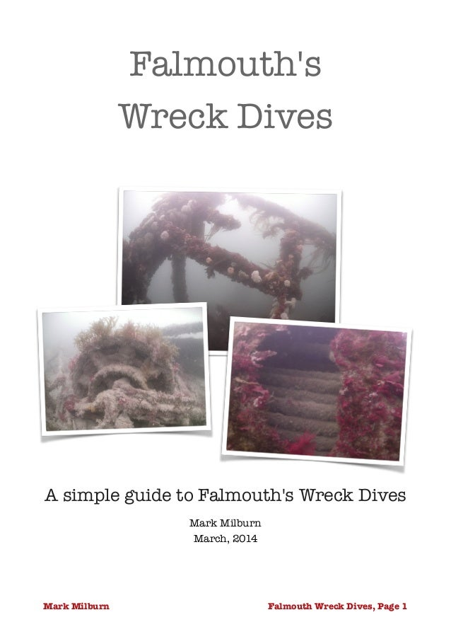 Falmouth's Wreck Dives  A simple guide to Falmouth's Wreck Dives Mark Milburn March, 2014 Falmouth Wreck Dives, Page !1Ma...