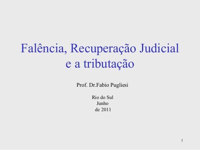 1 Falência, Recuperação Judicial e a tributação Prof. Dr.Fabio Pugliesi Rio do Sul Junho de 2011