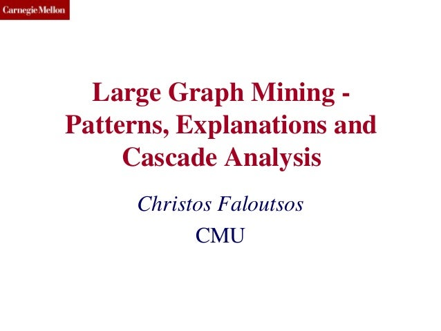 CMU SCS Large Graph Mining - Patterns, Explanations and Cascade Analysis Christos Faloutsos CMU