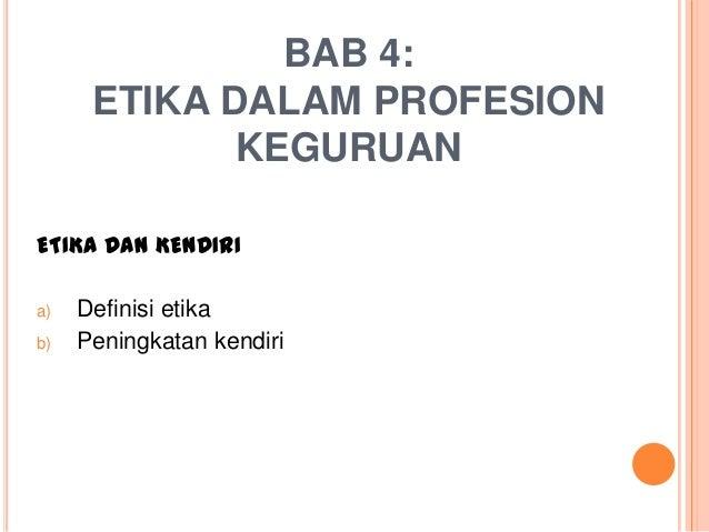 BAB 4:ETIKA DALAM PROFESIONKEGURUANETIKA DAN KENDIRIa) Definisi etikab) Peningkatan kendiri