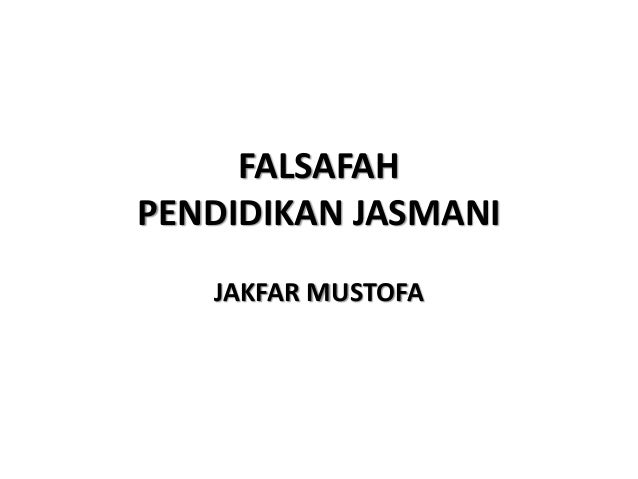 FALSAFAH PENDIDIKAN JASMANI JAKFAR MUSTOFA