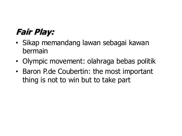 Fair Play: • Sikap memandang lawan sebagai kawan bermain • Olympic movement: olahraga bebas politik • Baron P.de Coubertin...