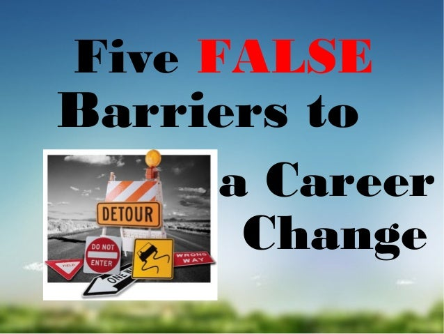 Five FALSE  Barriers to  a Career Change