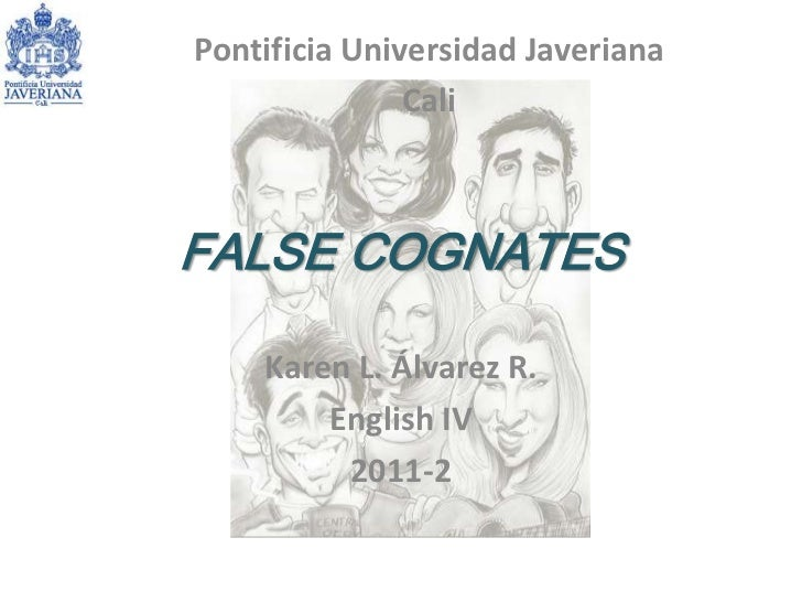 FALSE COGNATES<br />Karen L. Álvarez R.<br />English IV <br />2011-2<br />Pontificia Universidad Javeriana<br />Cali <br />