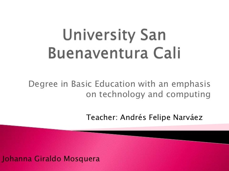 University San Buenaventura Cali <br />Degree in Basic Education with an emphasis on technology and computing<br />Teacher...