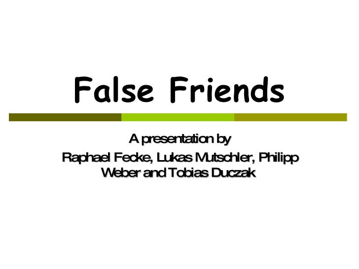False Friends A presentation by Raphael Fecke, Lukas Mutschler, Philipp Weber and Tobias Duczak