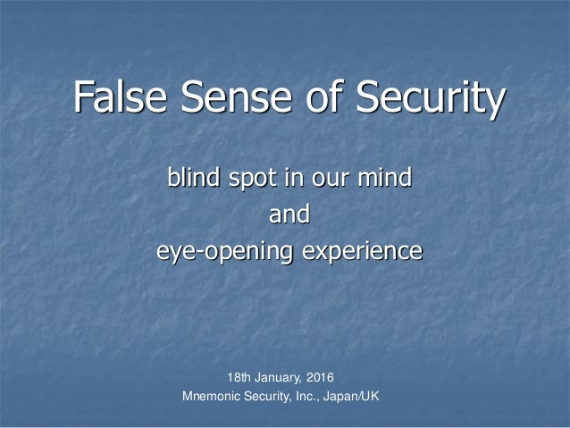 False Sense of Security blind spot in our mind and eye-opening experience 18th January, 2016 Mnemonic Security, Inc., Japa...