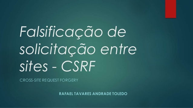 Falsificação de  solicitação entre  sites - CSRF  CROSS-SITE REQUEST FORGERY  RAFAEL TAVARES ANDRADE TOLEDO
