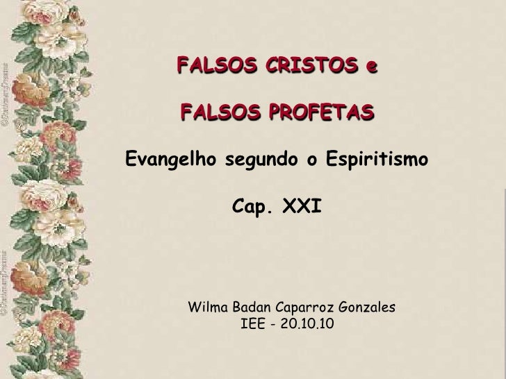 FALSOS CRISTOS e     FALSOS PROFETASEvangelho segundo o Espiritismo            Cap. XXI      Wilma Badan Caparroz Gonzales...