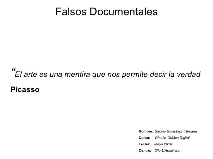 Falsos Documentales Nombre:   Gabino González Taboada Curso:   Diseño Gráfico Digital Fecha:   Mayo 2010 Centro:   Cifo L'...