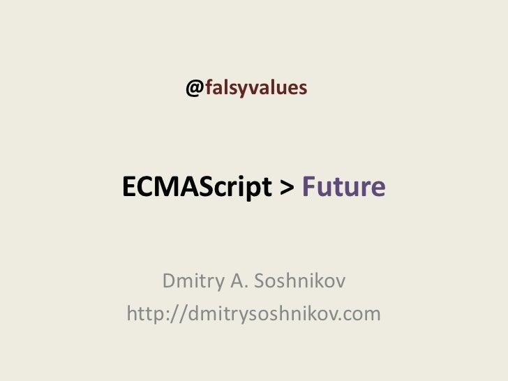 @falsyvaluesECMAScript > Future    Dmitry A. Soshnikovhttp://dmitrysoshnikov.com