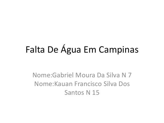 Falta De Água Em Campinas  Nome:Gabriel Moura Da Silva N 7  Nome:Kauan Francisco Silva Dos  Santos N 15
