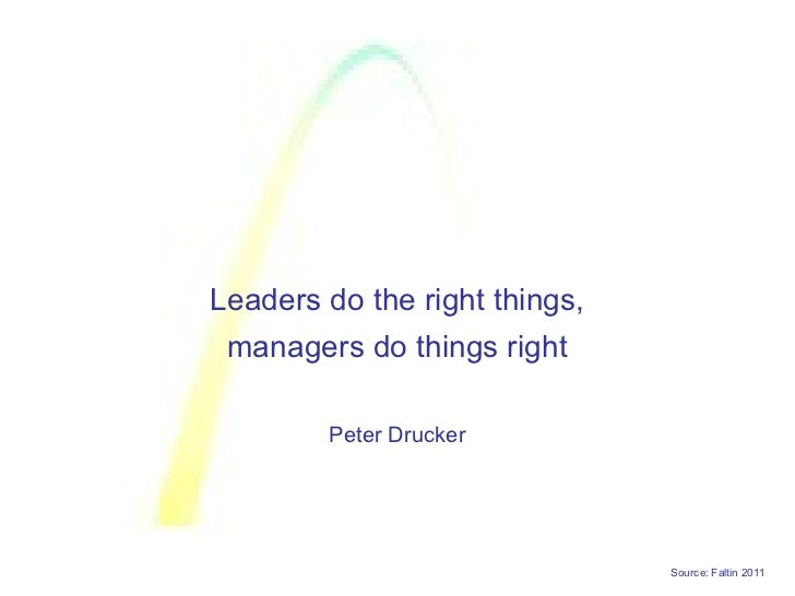 Leaders do the right things, managers do things right        Peter Drucker                               Source: Faltin 2011