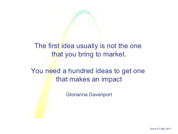 The first idea usually is not the one       that you bring to market.You need a hundred ideas to get one       that makes ...